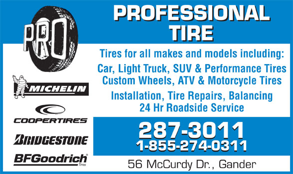 Professional Tire Ltd (709-256-2600) - Annonce illustrée======= - PROFESSIONAL TIRE Tires for all makes and models including: Car, Light Truck, SUV & Performance Tires Custom Wheels, ATV & Motorcycle Tires Installation, Tire Repairs, Balancing 24 Hr Roadside Service 287-3011 1-855-274-0311 56 McCurdy Dr., Gander