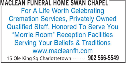 "MacLean Funeral Home Swan Chapel (902-566-5549) - Annonce illustrée======= - Cremation Services, Privately Owned For A Life Worth Celebrating Qualified Staff, Honored To Serve You ""Morrie Room"" Reception Facilities Serving Your Beliefs & Traditions www.macleanfh.com"