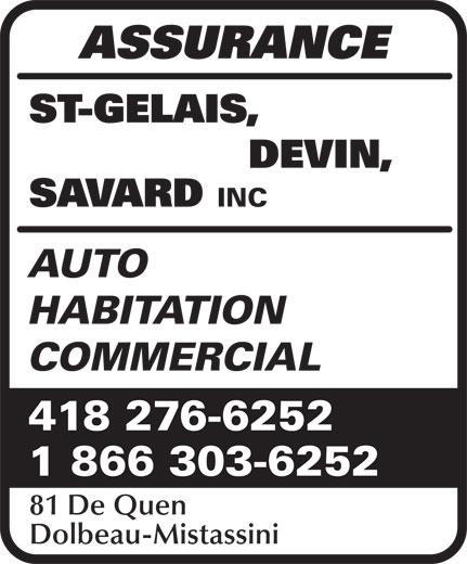 Assurance St-Gelais Devin Savard (418-276-6252) - Annonce illustrée======= - ST-GELAIS, DEVIN, SAVARD INC AUTO ASSURANCE HABITATION COMMERCIAL 418 276-6252 1 866 303-6252 81 De Quen Dolbeau-Mistassini
