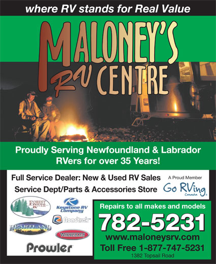 Maloney's RV Centre (709-782-5231) - Display Ad - RVers for over 35 Years! A Proud Member Full Service Dealer: New & Used RV Sales Service Dept/Parts & Accessories Store Repairs to all makes and models 782-5231 www.maloneysrv.com where RV stands for Real Value Proudly Serving Newfoundland & Labrador Toll Free 1-877-747-5231 1382 Topsail Road