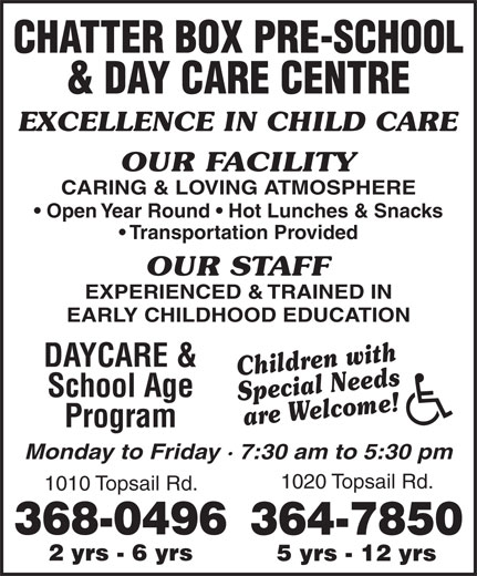 Chatter Box Pre-School & Day Care Centre (709-368-0496) - Display Ad - CHATTER BOX PRE-SCHOOL & DAY CARE CENTRE EXCELLENCE IN CHILD CARE OUR FACILITY CARING & LOVING ATMOSPHERE Open Year Round   Hot Lunches & Snacks Transportation Provided OUR STAFF EXPERIENCED & TRAINED IN EARLY CHILDHOOD EDUCATION DAYCARE & Children with School Age Special Needs are Welcome! Program Monday to Friday · 7:30 am to 5:30 pm 1020 Topsail Rd. 1010 Topsail Rd. 368-0496 364-7850 2 yrs - 6 yrs 5 yrs - 12 yrs