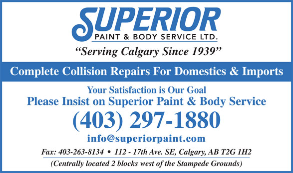 Superior Paint & Body Service Ltd (403-297-1880) - Display Ad - Serving Calgary Since 1939 Collision Repairs For Domestics & Imports Your Satisfaction is Our Goal Please Insist on Superior Paint & Body Service (403) 297-1880 Fax: 403-263-8134     112 - 17th Ave. SE, Calgary, AB T2G 1H2 (Centrally located 2 blocks west of the Stampede Grounds) Complete