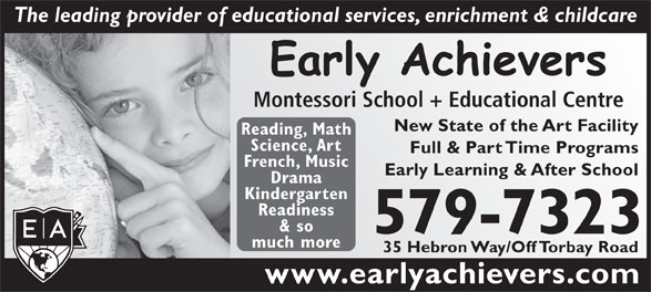 Early Achievers Montessori School & Educational Centre (709-579-7323) - Annonce illustrée======= - The leading provider of educational services, enrichment & childcare Montessori School + Educational Centre New State of the Art Facility Reading, Math Science, Art Full & Part Time Programs French, Music Early Learning & After School Drama Kindergarten Readiness & so 579-7323 much more 35 Hebron Way/Off Torbay Road www.earlyachievers.com