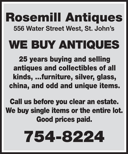 Rosemill Antiques & Collectibles (709-754-8224) - Annonce illustrée======= - Rosemill Antiques 556 Water Street West, St. John s WE BUY ANTIQUES 25 years buying and selling antiques and collectibles of all kinds, ...furniture, silver, glass, china, and odd and unique items. Call us before you clear an estate. We buy single items or the entire lot. Good prices paid. 754-8224