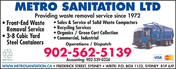 Metro Sanitation Ltd (902-562-5139) - Display Ad - Providing waste removal service since 1972 Sales & Service of Solid Waste Compactors METRO SANITATION LTD Front-End Waste Recycling Services Removal Service Organics / Green Cart Collection 3-8 Cubic Yard Commercial, Industrial Steel Containers Operations / Dispatch 902-562-5139 Accounting: 902-539-0324 WWW.METROSANITATION.CA   FREDERICK STREET, SYDNEY   WRITE: P.O. BOX 1132, SYDNEY  B1P 6J9