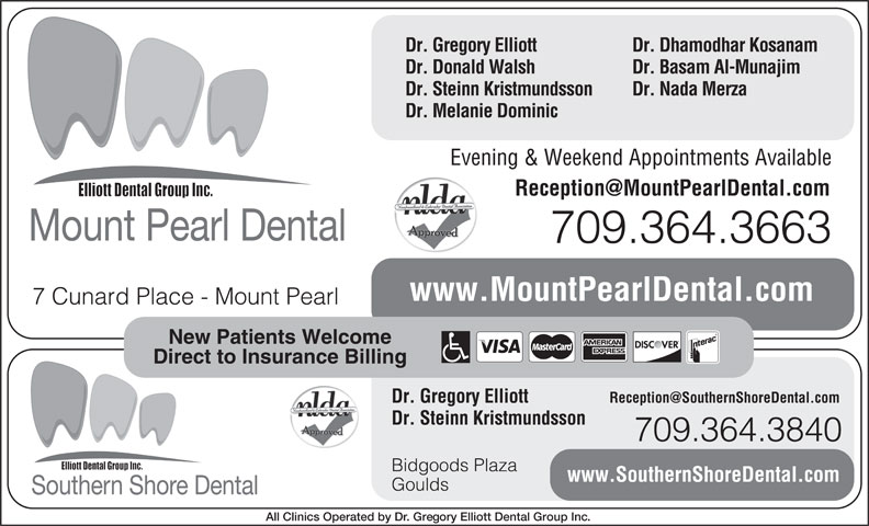 Mount Pearl Dental (709-364-3663) - Display Ad - Direct to Insurance Billing Dr. Gregory Elliott 7 Cunard Place - Mount Pearl New Patients Welcome www.MountPearlDental.com 709.364.3663 Dr. Gregory Elliott Dr. Dhamodhar Kosanam Dr. Donald Walsh Dr. Basam Al-Munajim Dr. Steinn Kristmundsson Dr. Nada Merza Dr. Melanie Dominic Evening & Weekend Appointments Available Mount Pearl Dental Bidgoods Plaza Goulds Southern Shore Dental All Clinics Operated by Dr. Gregory Elliott Dental Group Inc. www.SouthernShoreDental.com Dr. Steinn Kristmundsson 709.364.3840