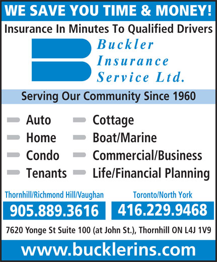 Buckler Insurance Service Limited (905-889-3616) - Annonce illustrée======= - Cottage Home Boat/Marine Condo Commercial/Business Tenants Life/Financial Planning Thornhill/Richmond Hill/Vaughan Toronto/North York 416.229.9468 905.889.3616 7620 Yonge St Suite 100 (at John St.), Thornhill ON L4J 1V9 www.bucklerins.com WE SAVE YOU TIME & MONEY! Insurance In Minutes To Qualified Drivers Bucklerckle Insuranc eInsuranc Service Ltd .Service Ltd Serving Our Community Since 1960 Auto