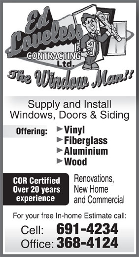 Ed Loveless Contracting (709-691-4234) - Display Ad - Windows, Doors & Siding Vinyl Supply and Install Offering: Fiberglass Aluminium Wood Renovations, COR Certified Over 20 years New Home experience and Commercial For your free In-home Estimate call: Cell: 691-4234 Office: 368-4124
