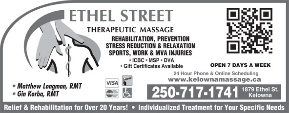 Ethel St Therapeutic Massage Clinic (250-717-1741) - Display Ad - REHABILITATION, PREVENTION ICBC   MSP   DVA SPORTS, WORK & MVA INJURIES STRESS REDUCTION & RELAXATION 1879 Ethel St. 24 Hour Phone & Online Scheduling Gin Korba, RMT www.kelownamassage.ca Matthew Longman, RMT 250-717-1741 OPEN 7 DAYS A WEEK Kelowna Gift Certificates Available Relief & Rehabilitation for Over 20 Years!     Individualized Treatment for Your Specific Needs