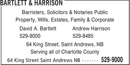 Andrew Harrison Law Office (506-529-9000) - Display Ad - Barristers, Solicitors & Notaries Public Property, Wills, Estates, Family & Corporate David A. Bartlett Andrew Harrison 529-9000 529-8485 64 King Street, Saint Andrews, NB Serving all of Charlotte County