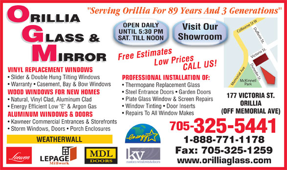 "Orillia Glass & Mirror Ltd (705-325-5441) - Display Ad - IRROR IRROR VINYL REPLACEMENT WINDOWS n St. Slider & Double Hung Tilting Windows PROFESSIONAL INSTALLATION OF: McKinnell Park Memorial Ave Victoria St.Dufferin St.Dunedin St.Colborne St WDunedi Warranty   Casement, Bay & Bow Windows Thermopane Replacement Glass Steel Entrance Doors   Garden Doors WOOD WINDOWS FOR NEW HOMES 177 VICTORIA ST. Plate Glass Window & Screen Repairs Natural, Vinyl Clad, Aluminum Clad ORILLIA Window Tinting   Door Inserts Energy Efficient Low ""E"" & Argon Gas (OFF MEMORIAL AVE) Repairs To All Window Makes ALUMINUM WINDOWS & DOORS Kawneer Commercial Entrances & Storefronts 705- Storm Windows, Doors   Porch Enclosures 325-5441 WEATHERWALL 1-888-771-1178 Fax: 705-325-1259 LEPAGE www.orilliaglass.com ""Serving Orillia For 89 Years And 3 Generations"" ORILLIA OPEN DAILY Visit Our UNTIL 5:30 PM Showroom SAT. TILL NOON GLASS & Free EstimatesLow PricesCALL US!"