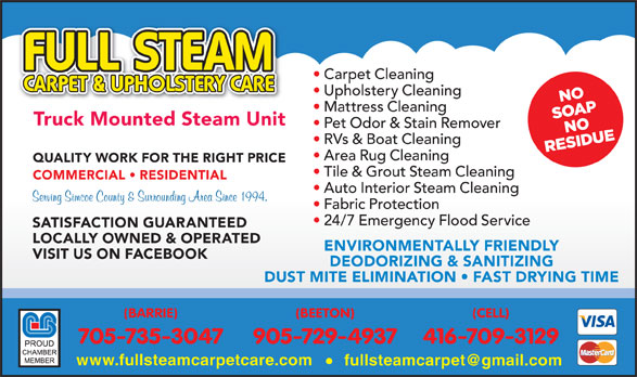 Full Steam Carpet & Upholstery Care (705-735-3047) - Display Ad - Carpet Cleaning Upholstery Cleaning Mattress Cleaning Truck Mounted Steam Unit Pet Odor & Stain Remover RVs & Boat Cleaning Area Rug Cleaning QUALITY WORK FOR THE RIGHT PRICE Tile & Grout Steam Cleaning COMMERCIAL   RESIDENTIAL Auto Interior Steam Cleaning Fabric Protection 24/7 Emergency Flood Service SATISFACTION GUARANTEED LOCALLY OWNED & OPERATED ENVIRONMENTALLY FRIENDLY VISIT US ON FACEBOOK DEODORIZING & SANITIZING DUST MITE ELIMINATION   FAST DRYING TIME (BARRIE) (BEETON) (CELL) 705-735-3047 905-729-4937 416-709-3129 www.fullsteamcarpetcare.com