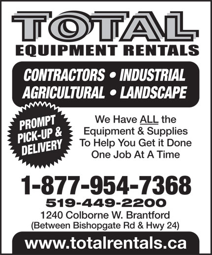 Total Equipment Rentals (519-449-2200) - Annonce illustrée======= - CONTRACTORS   INDUSTRIAL AGRICULTURAL   LANDSCAPE We Have ALL the PROMPT Equipment & Supplies PICK-UP & To Help You Get it Done DELIVERY One Job At A Time 1-877-954-7368 519-449-2200 1240 Colborne W. Brantford (Between Bishopgate Rd & Hwy 24) www.totalrentals.ca