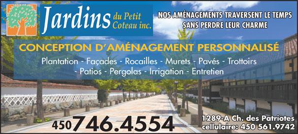 Jardins Du Petit Coteau Inc (450-746-4554) - Display Ad - NOS AMÉNAGEMENTS TRAVERSENT LE TEMPS SANS PERDRE LEUR CHARME CONCEPTION D AMÉNAGEMENT PERSONNALISÉ Plantation - Façades - Rocailles - Murets - Pavés - Trottoirs - Patios - Pergolas - Irrigation - Entretien 1289-A Ch. des Patriotes 450 cellulaire: 450 561.9742 746.4554