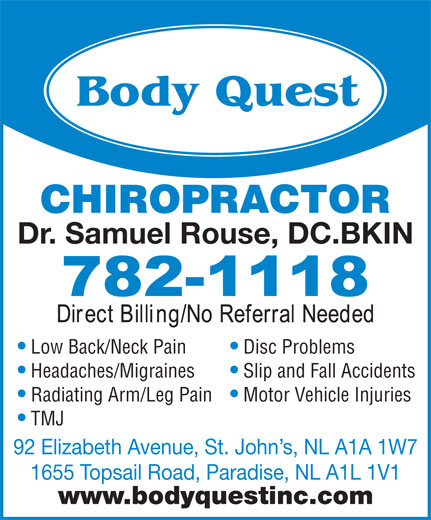 Body Quest Inc (709-782-1118) - Display Ad - CHIROPRACTOR Dr. Samuel Rouse, DC.BKIN Low Back/Neck Pain Disc Problems Headaches/Migraines Slip and Fall Accidents Radiating Arm/Leg Pain Motor Vehicle Injuries TMJ 92 Elizabeth Avenue, St. John s, NL A1A 1W7 1655 Topsail Road, Paradise, NL A1L 1V1 www.bodyquestinc.com