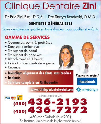 Clinique Dentaire Zini & Ass (450-436-2193) - Annonce illustrée======= - Dr Eric Zini Bsc., D.D.S. Dre Stavya Bendavid, D.M.D. DENTISTES GÉNÉRALISTES Soins dentaires de qualité en toute douceur pour adultes et enfants GAMME DE SERVICES Couronnes, ponts & prothèses Dentisterie esthétique Traitement de canal Traitement de gencives Blanchiment en 1 heure Extraction des dents de sagesse Urgence Invisalign: alignement des dents sans broches Restons en contact Implants Services complets en Orthodontie www.cliniquedentairezini.com Clinique Dentaire Zini 436-2193 (450) (450)436-7272 450 Mgr Dubois (bur 201) St-Jérôme (au-dessus de la pharmacie Brunet)
