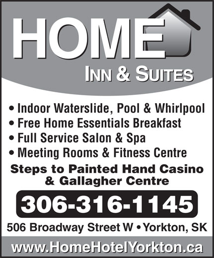 Home Inn & Suites (306-782-7829) - Display Ad - Indoor Waterslide, Pool & Whirlpool Free Home Essentials Breakfast Full Service Salon & Spa Meeting Rooms & Fitness Centre Steps to Painted Hand Casino & Gallagher Centre 306-316-1145 506 Broadway Street W   Yorkton, SK www.HomeHotelYorkton.ca