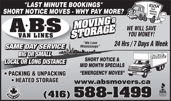 "A ABS Movers & Storage Ltd (416-588-1499) - Annonce illustrée======= - YOU MONEY! VAN LINES We Love 24 Hrs / 7 Days A Week Mississauga SAME DAY SERVICE BIG OR SMALL SHORT NOTICE & LOCAL OR LONG DISTANCE MID MONTH SPECIALS EMERGENCY MOVES PACKING & UNPACKING HEATED STORAGE www.absmovers.ca (416) 588-1499 ""LAST MINUTE BOOKINGS"" SHORT NOTICE MOVES - WHY PAY MORE? WE WILL SAVE"