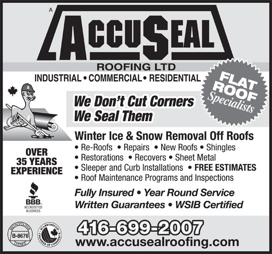 AccuSeal Roofing Ltd (416-699-2007) - Annonce illustrée======= - ROOFFLAT Specialists We Don t Cut Corners We Seal Them Winter Ice & Snow Removal Off Roofs Re-Roofs    Repairs    New Roofs   Shingles OVER Restorations    Recovers   Sheet Metal 35 YEARS Sleeper and Curb Installations FREE ESTIMATES EXPERIENCE Roof Maintenance Programs and Inspections Fully Insured   Year Round Service Written Guarantees   WSIB Certified www.accusealroofing.com