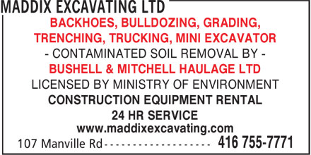 Maddix Excavating Ltd (416-755-7771) - Display Ad - - CONTAMINATED SOIL REMOVAL BY - BUSHELL & MITCHELL HAULAGE LTD LICENSED BY MINISTRY OF ENVIRONMENT CONSTRUCTION EQUIPMENT RENTAL 24 HR SERVICE www.maddixexcavating.com BACKHOES, BULLDOZING, GRADING, TRENCHING, TRUCKING, MINI EXCAVATOR BACKHOES, BULLDOZING, GRADING, TRENCHING, TRUCKING, MINI EXCAVATOR - CONTAMINATED SOIL REMOVAL BY - BUSHELL & MITCHELL HAULAGE LTD LICENSED BY MINISTRY OF ENVIRONMENT CONSTRUCTION EQUIPMENT RENTAL 24 HR SERVICE www.maddixexcavating.com BACKHOES, BULLDOZING, GRADING, TRENCHING, TRUCKING, MINI EXCAVATOR - CONTAMINATED SOIL REMOVAL BY - BUSHELL & MITCHELL HAULAGE LTD LICENSED BY MINISTRY OF ENVIRONMENT CONSTRUCTION EQUIPMENT RENTAL 24 HR SERVICE www.maddixexcavating.com BACKHOES, BULLDOZING, GRADING, TRENCHING, TRUCKING, MINI EXCAVATOR - CONTAMINATED SOIL REMOVAL BY - BUSHELL & MITCHELL HAULAGE LTD LICENSED BY MINISTRY OF ENVIRONMENT CONSTRUCTION EQUIPMENT RENTAL 24 HR SERVICE www.maddixexcavating.com