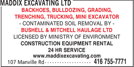 Maddix Excavating Ltd (416-755-7771) - Display Ad - BACKHOES, BULLDOZING, GRADING, TRENCHING, TRUCKING, MINI EXCAVATOR - CONTAMINATED SOIL REMOVAL BY - BUSHELL & MITCHELL HAULAGE LTD BACKHOES, BULLDOZING, GRADING, TRENCHING, TRUCKING, MINI EXCAVATOR - CONTAMINATED SOIL REMOVAL BY - BUSHELL & MITCHELL HAULAGE LTD LICENSED BY MINISTRY OF ENVIRONMENT CONSTRUCTION EQUIPMENT RENTAL 24 HR SERVICE www.maddixexcavating.com BACKHOES, BULLDOZING, GRADING, TRENCHING, TRUCKING, MINI EXCAVATOR - CONTAMINATED SOIL REMOVAL BY - BUSHELL & MITCHELL HAULAGE LTD LICENSED BY MINISTRY OF ENVIRONMENT CONSTRUCTION EQUIPMENT RENTAL 24 HR SERVICE www.maddixexcavating.com LICENSED BY MINISTRY OF ENVIRONMENT CONSTRUCTION EQUIPMENT RENTAL 24 HR SERVICE www.maddixexcavating.com BACKHOES, BULLDOZING, GRADING, TRENCHING, TRUCKING, MINI EXCAVATOR - CONTAMINATED SOIL REMOVAL BY - BUSHELL & MITCHELL HAULAGE LTD LICENSED BY MINISTRY OF ENVIRONMENT CONSTRUCTION EQUIPMENT RENTAL 24 HR SERVICE www.maddixexcavating.com
