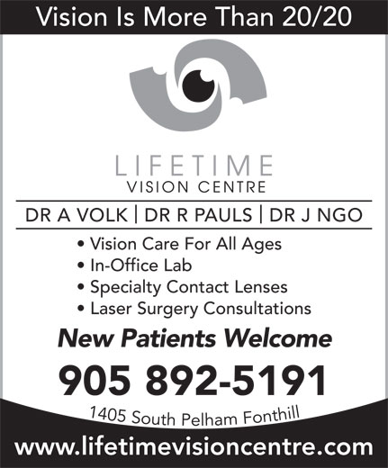 Lifetime Vision Centre (905-892-5191) - Display Ad - Vision Is More Than 20/20 DR A VOLK  DR R PAULS  DR J NGO Vision Care For All Ages In-Office Lab Specialty Contact Lenses Laser Surgery Consultations www.lifetimevisioncentre.com New Patients Welcome 905 892-5191