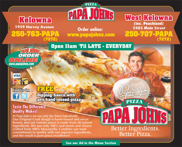 Papa John's Pizza (250-763-7272) - Display Ad - West Kelowna Kelowna (inc. Peachland) 1959 Harvey Avenue 2483 Main Street Order online: 250-763-PAPA www.papajohns.com 250-707-PAPA (7272) Open 11am 'Til LATE - EVERYDAY www.papajohns.com FREE Find Us On Dipping Sauce with any hand tossed pizza Taste The Difference Quality Makes! At Papa John s we use only the finest ingredients. Our Original Crust dough is hand-tossed and never frozen, and our tomato sauce is made from all natural ingredients. We use only 100% real meats and cheese crafted from 100% Mozzarella. Combine our total commitment to quality with our superior ingredients, and the result is pure pizza excellence! See our Ad in the Menu Section