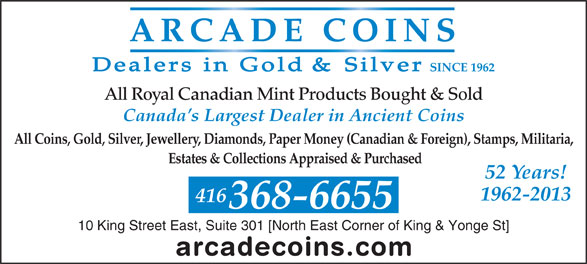 Arcade Coins (416-368-6655) - Display Ad - All Coins, Gold, Silver, Jewellery, Diamonds, Paper Money (Canadian & Foreign), Stamps, Militaria, 368-6655 10 King Street East, Suite 301 [North East Corner of King & Yonge St] Canada s Largest Dealer in Ancient Coins SINCE 1962 All Royal Canadian Mint Products Bought & Sold Estates & Collections Appraised & Purchased 52 Years! 1962-2013 416