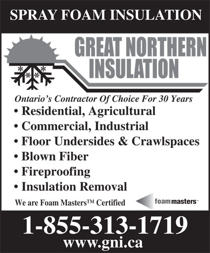 Great Northern Insulation Services Ltd (1-855-412-2603) - Display Ad - SPRAY FOAM INSULATION Ontario s Contractor Of Choice For 30 Years Residential, Agricultural Commercial, Industrial Floor Undersides & Crawlspaces Blown Fiber Fireproofing Insulation Removal TM foam masters We are Foam Masters  Certified 1-855-313-1719 www.gni.ca