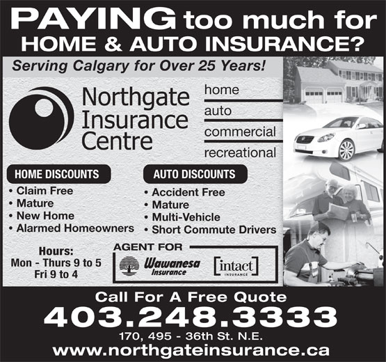 Northgate Insurance Centre (403-248-3333) - Annonce illustrée======= - PAYING HOME & AUTO INSURANCE?OINSURANCE?T Serving Calgary for Over 25 Years! too much for home auto commercial recreational HOME DISCOUNTS AUTO DISCOUNTS Claim Free Accident Free · Mature Mature · New Home Multi-Vehicle · Alarmed Homeowners Short Commute Drivers · AGENT FOR Hours: Mon - Thurs 9 to 5 Fri 9 to 4 Call For A Free Quote 403.248.3333 170, 495 - 36th St. N.E. www.northgateinsurance.ca
