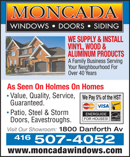 Moncada Windows Doors & Siding (416-463-4342) - Annonce illustrée======= - WE SUPPLY & INSTALL VINYL, WOOD & ALUMINUM PRODUCTS A Family Business Serving Your Neighbourhood For Over 40 Years As Seen On Holmes On Homes Value, Quality, Service, We Pay 5% of the HST Guaranteed. Patio, Steel & Storm Doors, Eavestroughs. Visit Our Showroom: 1800 Danforth Av 416 507-4052 www.moncadawindows.com