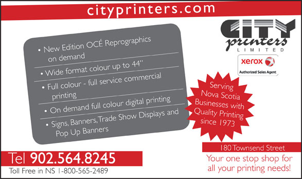 City Printers Ltd (902-564-8245) - Annonce illustrée======= - srcityprinte .com raphics New Edition OCÉ Reprog on demand o  Wide frmat colour up to 44 Full colour - full service commercial Serving printing rinting Nova Scotia Businesses with On demand full colour digital p, Trade Show Displays and Quality Psince 1973rinting Signs Banne, rs op Up Banners 180 Townsend Street Your one stop shop for Tel 902.564.8245 all your printing needs! Toll Free in NS 1-800-565-2489