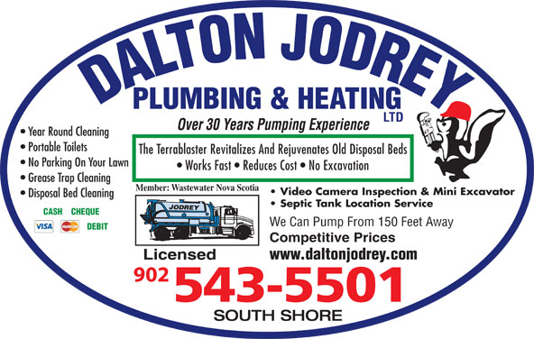 Dalton Jodrey Plumbing & Heating Ltd (902-543-5501) - Display Ad - LTD Over 30 Years Pumping Experience Year Round Cleaning Portable Toilets The Terrablaster Revitalizes And Rejuvenates Old Disposal Beds No Parking On Your Lawn Works Fast   Reduces Cost   No Excavation Grease Trap Cleaning Member: Wastewater Nova Scotia Video Camera Inspection & Mini Excavator Disposal Bed Cleaning Septic Tank Location Service CASH    CHEQUE We Can Pump From 150 Feet Away DEBIT Competitive Prices www.daltonjodrey.com Licensed SOUTH SHORE DALTON JODREYPLUMBING & HEATING