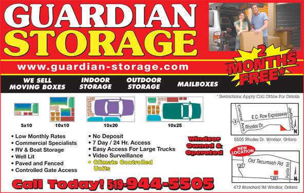 Guardian Storage (519-944-5505) - Display Ad - 22 www.guardian-storage.com MONTHSMONTHSFREE* INDOOR OUTDOOR WE SELL FREE* MAILBOXES STORAGE MOVING BOXES * Restrictions Apply Call Office For Details Low Monthly Rates No Deposit Windsor 5505 Rhodes Dr. Windsor, Ontario Windsor 7 Day / 24 Hr. Access Commercial Specialists Owned & CNEWATION Easy Access For Large Trucks RV & Boat Storage Operated LO Operated Video Surveillance Well Lit Old Tecumseh Rdd Climate Controlled Paved and Fenced 21 Units Controlled Gate Access 22 Call Today! 519-944-5505 472 Blanchard Rd Windsor, Ontario Call Today! 519-944-5505