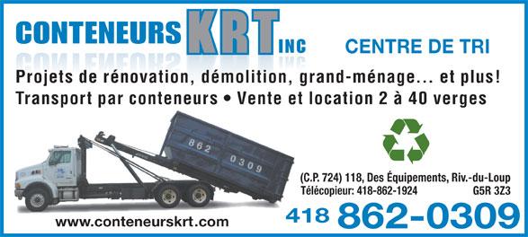 Conteneurs K R T Inc (418-862-0309) - Annonce illustrée======= - CONTENEURS INC CENTRE DE TRI Projets de rénovation, démolition, grand-ménage... et plus! Transport par conteneurs   Vente et location 2 à 40 verges (C.P. 724) 118, Des Équipements, Riv.-du-Loup Télécopieur: 418-862-1924 G5R 3Z3 4184 www.conteneurskrt.com 862-0309