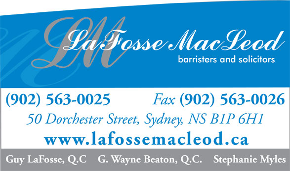 LaFosse MacLeod (902-563-0025) - Display Ad - (902) 563-0025 Fax (902) 563-0026 50 Dorchester Street, Sydney, NS B1P 6H1 www.lafossemacleod.ca Guy LaFosse, Q.C    G. Wayne Beaton, Q.C.    Stephanie Myles