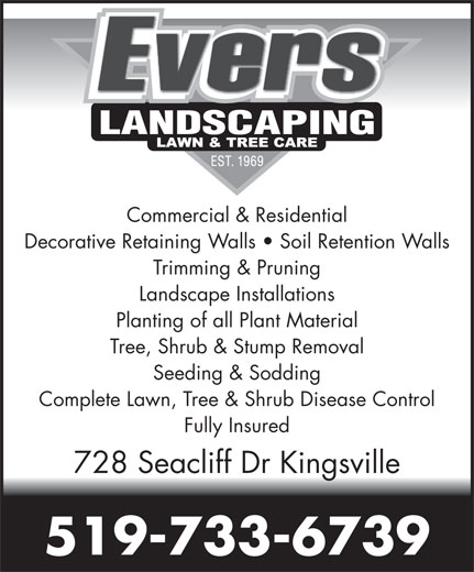 Evers Landscaping & Tree Service (519-733-6739) - Display Ad - Commercial & Residential Decorative Retaining Walls   Soil Retention Walls Trimming & Pruning Landscape Installations Planting of all Plant Material Tree, Shrub & Stump Removal Seeding & Sodding Complete Lawn, Tree & Shrub Disease Control Fully Insured 728 Seacliff Dr Kingsville 519-733-6739