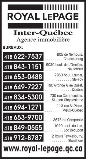 Royal LePage Inter-Québec Courtiers (418-622-7537) - Display Ad - 805 de Nemours, 418 622-7537 . . . . . . . . . Charlesbourg 9030 boul. de L Ormière, 418 843-1151 . . . . . . . . . . . Neufchâtel 2960 boul. Laurier, 418 653-0488 . . . . . . . . . . . . . Ste-Foy 190 Grande Allée Ouest, 418 649-7227 . . . . . . . . . . . . . Québec 730 rue Commerciale, 418 834-5300 . . . . St-Jean Chrysostome 113 rue St-Pierre, 418 694-1271 . . . . . . . . . Vieux-Québec 418 653-9700 ... . 3675 du Campanile 1020 boul. du Lac, 418 849-0555 . . . . . . . . . Lac Beauport 2 Route Tewkesburry, 418 912-8787 . . . . . . . . . Stoneham www.royal-lepage.qc.ca Inter-Québec Agence immobilière BUREAUX: 805 de Nemours, 418 622-7537 . . . . . . . . . Charlesbourg 9030 boul. de L Ormière, 418 843-1151 . . . . . . . . . . . Neufchâtel 2960 boul. Laurier, 418 653-0488 . . . . . . . . . . . . . Ste-Foy 190 Grande Allée Ouest, 418 649-7227 . . . . . . . . . . . . . Québec 730 rue Commerciale, 418 834-5300 . . . . St-Jean Chrysostome 113 rue St-Pierre, 418 694-1271 . . . . . . . . . Vieux-Québec 418 653-9700 ... . 3675 du Campanile 1020 boul. du Lac, 418 849-0555 . . . . . . . . . Lac Beauport 2 Route Tewkesburry, 418 912-8787 . . . . . . . . . Stoneham www.royal-lepage.qc.ca Agence immobilière Inter-Québec BUREAUX: