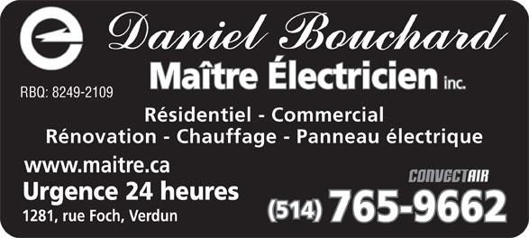 Bouchard Daniel Maître Electricien Inc (514-765-9662) - Annonce illustrée======= - Maître Électricien inc. RBQ: 8249-2109 Résidentiel - Commercial Rénovation - Chauffage - Panneau électrique www.maitre.ca Urgence 24 heures (514) 765-9662 1281, rue Foch, Verdun