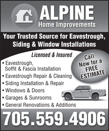 Alpine Home Improvements (705-559-4906) - Display Ad - Windows & Doors ALPINE Home Improvements Your Trusted Source for Eavestrough, Siding & Window Installations Licensed & Insuredred Call Eavestrough, Now for aFREE Soffit & Fascia Installation Eavestrough Repair & Cleaningg ESTIMATE Siding Installation & Repair Garages & Sunrooms General Renovations & Additions 705.559.4906