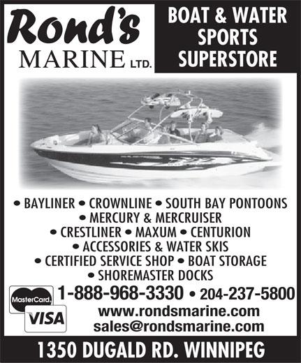 Rond's Marine Ltd (204-237-5800) - Annonce illustrée======= - MERCURY & MERCRUISER CRESTLINER   MAXUM   CENTURION ACCESSORIES & WATER SKIS CERTIFIED SERVICE SHOP   BOAT STORAGE SHOREMASTER DOCKS 1-888-968-3330 204-237-5800 www.rondsmarine.com 1350 DUGALD RD. WINNIPEG SPORTS SUPERSTORE BOAT & WATER MARINE LTD. BAYLINER   CROWNLINE   SOUTH BAY PONTOONS