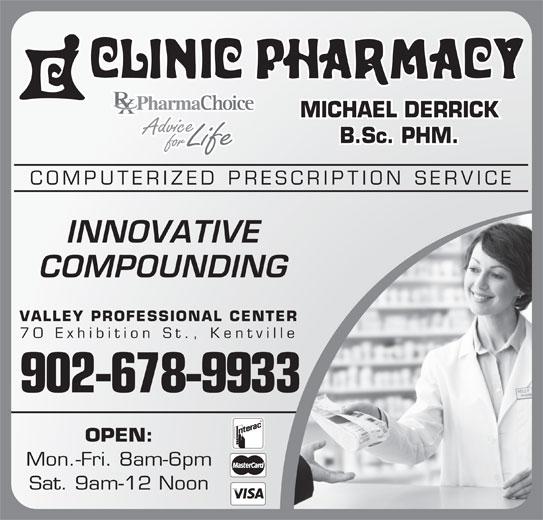 Clinic Pharmacy (902-678-9933) - Annonce illustrée======= - MICHAEL DERRICK B.Sc. PHM. COMPUTERIZED PRESCRIPTION SERVICE INNOVATIVE COMPOUNDING VALLEY PROFESSIONAL CENTER 70 Exhibition St., Kentville 902-678-9933 OPEN: Mon.-Fri. 8am-6pm Sat. 9am-12 Noon