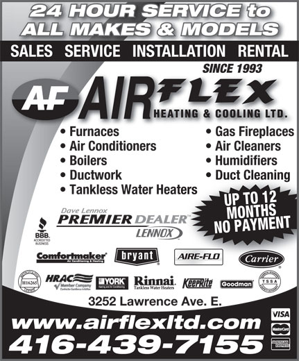 Air Flex Heating & Cooling Ltd (416-439-7155) - Annonce illustrée======= - 24 HOUR SERVICE to ALL MAKES & MODELS SALES   SERVICE   INSTALLATION   RENTAL SINCE 1993SINCE 1993 Furnaces Gas Fireplacesurnaces Gas Fireplaces  F Air Conditioners Air Cleaners Boilers Humidifiers Ductwork Duct Cleaning Tankless Water Heaters UP TO 12MONTHS NO PAYMENT TM H16265 3252 Lawrence Ave. E. www.airflexltd.com 416-439-7155
