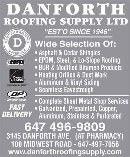 Danforth Roofing Supply Ltd (416-699-7127) - Display Ad - EST'D SINCE 1946 Asphalt & Cedar Shingles EPDM, Steel, & Lo-Slope Roofing BUR & Modified Bitumen Products Heating Grilles & Duct Work Aluminum & Vinyl Siding Seamless Eavestrough BPCO INC. Complete Sheet Metal Shop Services FAST Galvanized, Prepainted, Copper, DELIVERY Aluminum, Stainless & Perforated 647 496-9809 3145 DANFORTH AVE.  (AT PHARMACY) 100 MIDWEST ROAD - 647-497-7056 www.danforthroofingsupply.com EST'D SINCE 1946 Asphalt & Cedar Shingles EPDM, Steel, & Lo-Slope Roofing BUR & Modified Bitumen Products Heating Grilles & Duct Work Aluminum & Vinyl Siding Seamless Eavestrough BPCO INC. Complete Sheet Metal Shop Services FAST Galvanized, Prepainted, Copper, DELIVERY Aluminum, Stainless & Perforated 647 496-9809 3145 DANFORTH AVE.  (AT PHARMACY) 100 MIDWEST ROAD - 647-497-7056 www.danforthroofingsupply.com