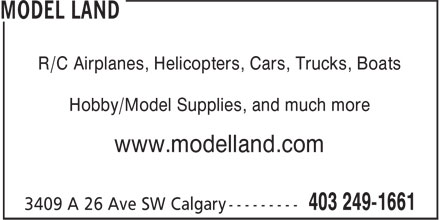 Model Land (403-249-1661) - Display Ad - Hobby/Model Supplies, and much more www.modelland.com R/C Airplanes, Helicopters, Cars, Trucks, Boats Hobby/Model Supplies, and much more www.modelland.com R/C Airplanes, Helicopters, Cars, Trucks, Boats
