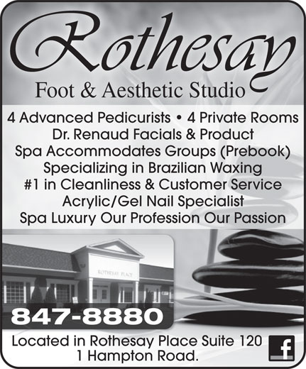 Rothesay Foot & Aesthetic Studio (506-696-7425) - Display Ad - Foot & Aesthetic Studio 4 Advanced Pedicurists   4 Private Rooms Dr. Renaud Facials & Product Spa Accommodates Groups (Prebook) Specializing in Brazilian Waxing #1 in Cleanliness & Customer Service Acrylic/Gel Nail Specialist Spa Luxury Our Profession Our Passion 847-8880 Located in Rothesay Place Suite 120 1 Hampton Road.