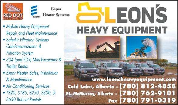 Leon's Heavy Equipment Ltd (780-715-0648) - Annonce illustrée======= - Mobile Heavy Equipment Repair and Fleet Maintenance SafeAir Filtration Systems Cab-Pressurization & Filtration System 334 (and E35) Mini-Excavator & Trailer Rental Espar Heater Sales, Installation www.leonsheavyequipment.com & Maintenance Air Conditioning Services Cold Lake, Alberta - (780) 812-4858 T320, S185, S250, S300, & Ft. McMurray, Alberta - (780) 762-9101 S650 Bobcat Rentals Fax (780) 791-0319