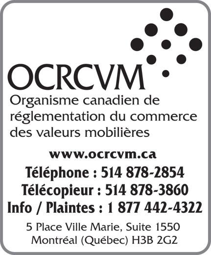 Investment Industry Regulatory Organization of Canada (514-878-2854) - Display Ad - OCRCVM Organisme canadien de réglementation du commerce des valeurs mobilières www.ocrcvm.ca Téléphone : 514 878-2854 Télécopieur : 514 878-3860 Info / Plaintes : 1 877 442-4322 5 Place Ville Marie, Suite 1550 Montréal (Québec) H3B 2G2