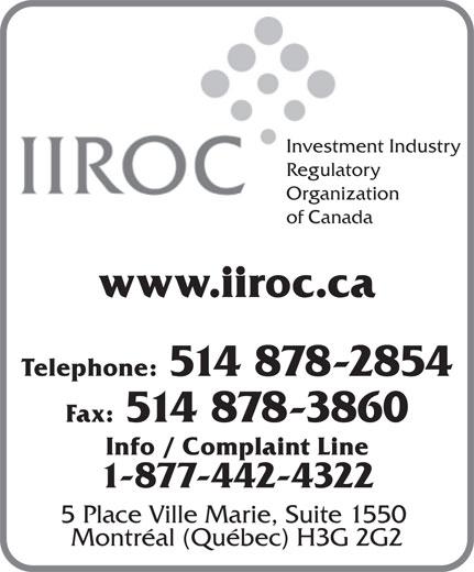 Investment Industry Regulatory Organization of Canada (514-878-2854) - Display Ad - Investment Industry Regulatory Organization of Canada www.iiroc.ca Telephone: 514 878-2854 Fax: 514 878-3860 Info / Complaint Line 1-877-442-4322 5 Place Ville Marie, Suite 1550 Montréal (Québec) H3G 2G2