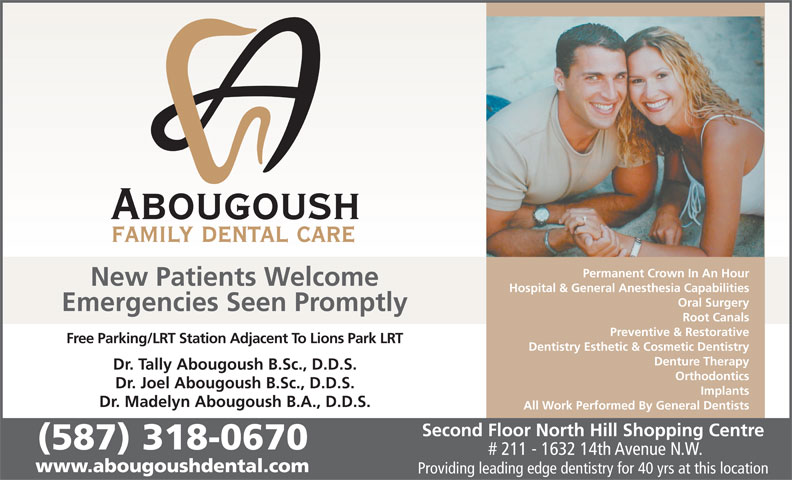 Abougoush Family Dental Care (403-289-7370) - Display Ad - New Patients Welcome Permanent Crown In An Hour Hospital & General Anesthesia Capabilities Oral Surgery Emergencies Seen Promptly Root Canals Preventive & Restorative Free Parking/LRT Station Adjacent To Lions Park LRT Dentistry Esthetic & Cosmetic Dentistry Denture Therapy Dr. Tally Abougoush B.Sc., D.D.S. Orthodontics Dr. Joel Abougoush B.Sc., D.D.S. Implants Dr. Madelyn Abougoush B.A., D.D.S. All Work Performed By General Dentists Second Floor North Hill Shopping Centre (587) 318-0670 # 211 - 1632 14th Avenue N.W. www.abougoushdental.com Providing leading edge dentistry for 40 yrs at this location